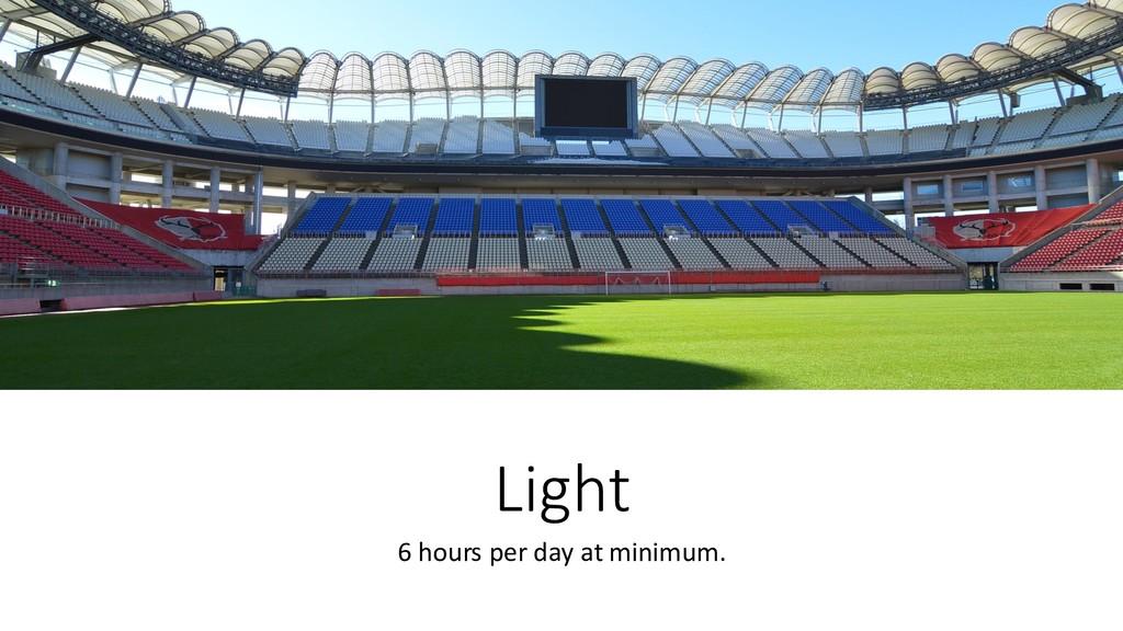 Light 6 hours per day at minimum.