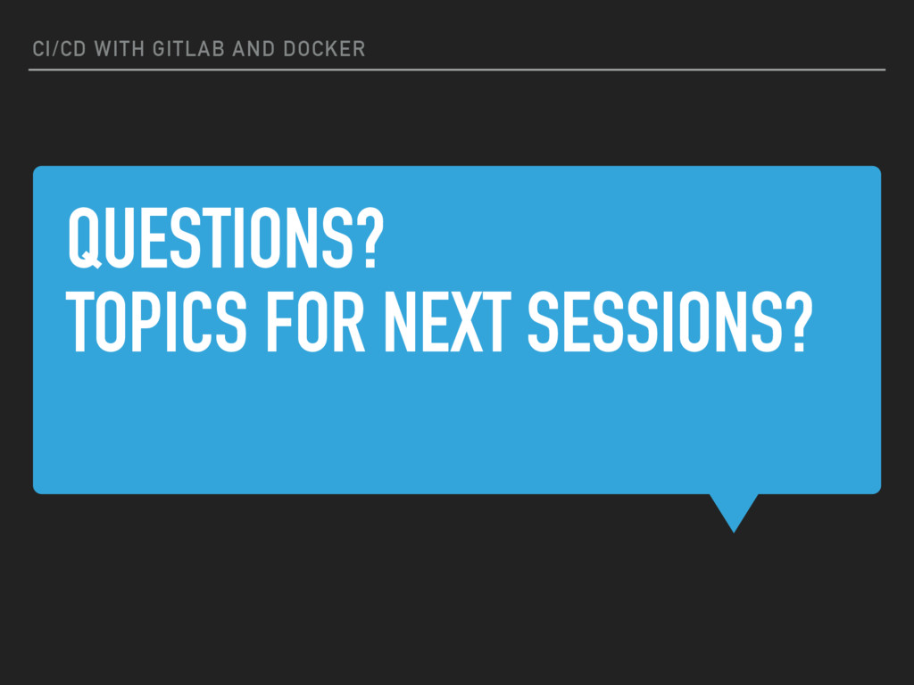 QUESTIONS? TOPICS FOR NEXT SESSIONS? CI/CD WITH...
