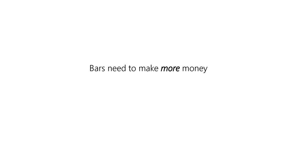 Bars need to make more money