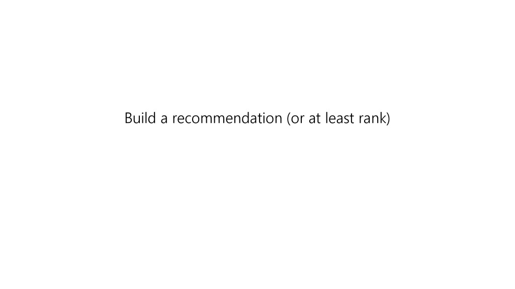 Build a recommendation (or at least rank)