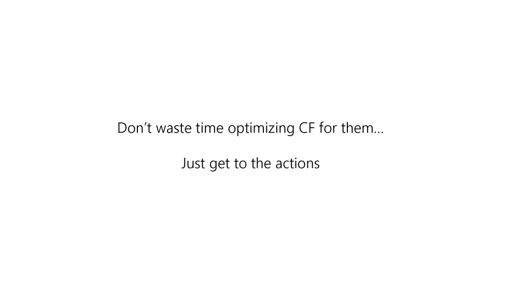 Don't waste time optimizing CF for them… Just g...