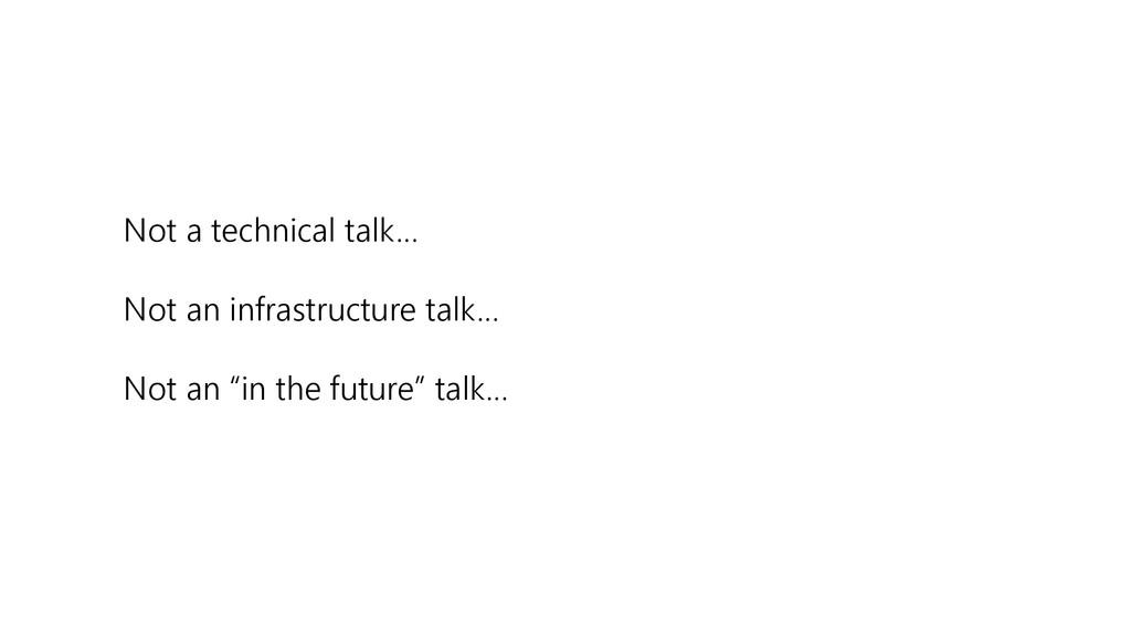 Not a technical talk… Not an infrastructure tal...