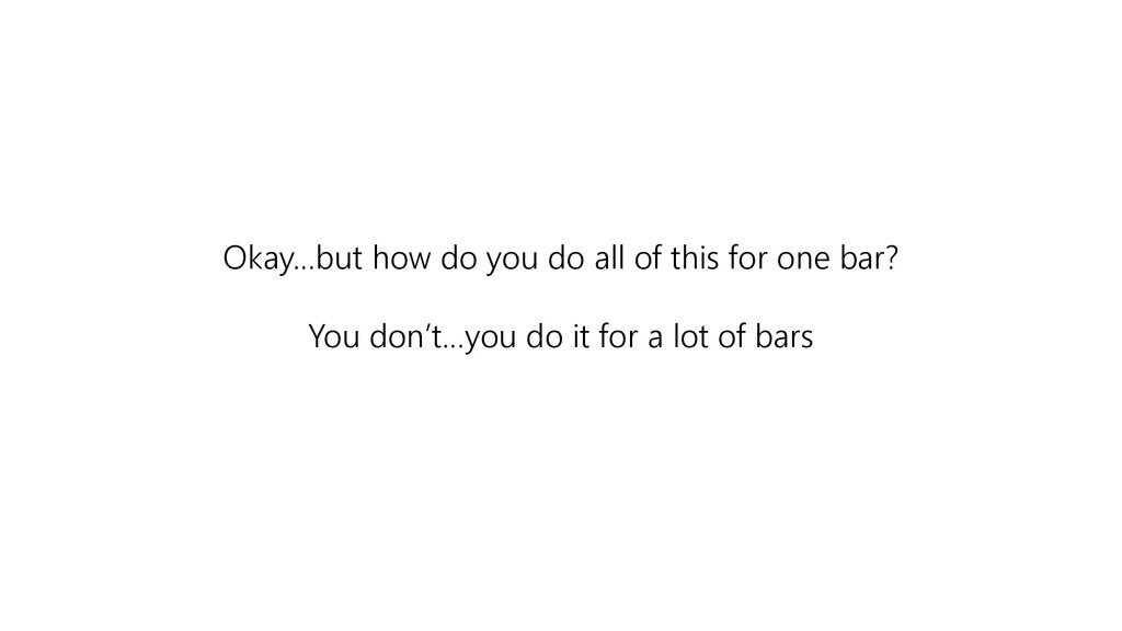 Okay…but how do you do all of this for one bar?...