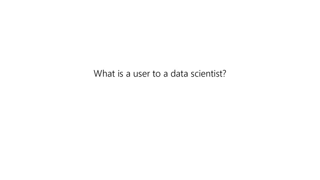 What is a user to a data scientist?