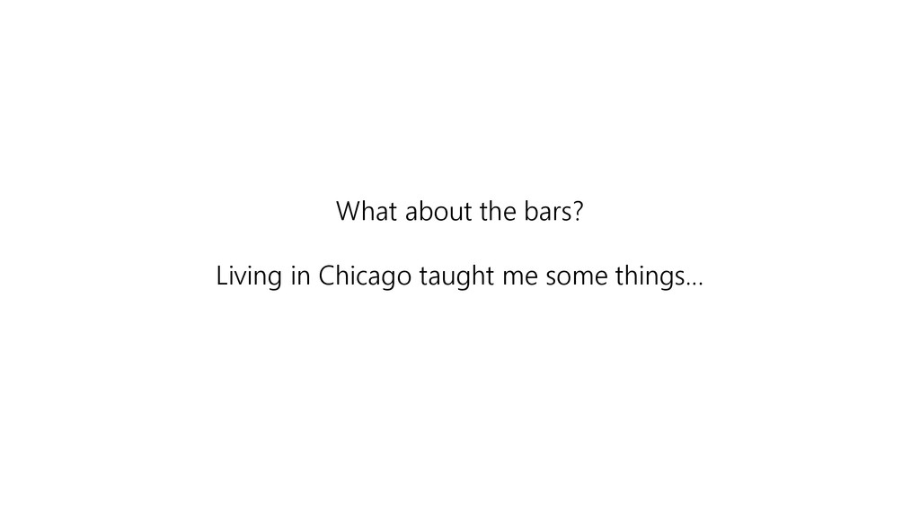 What about the bars? Living in Chicago taught m...
