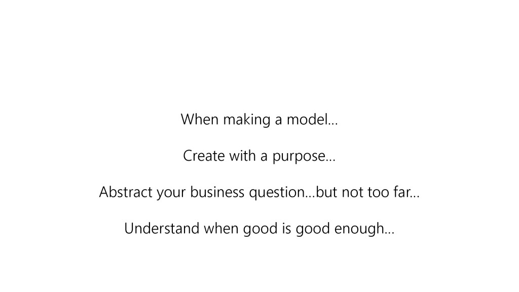When making a model… Create with a purpose… Abs...