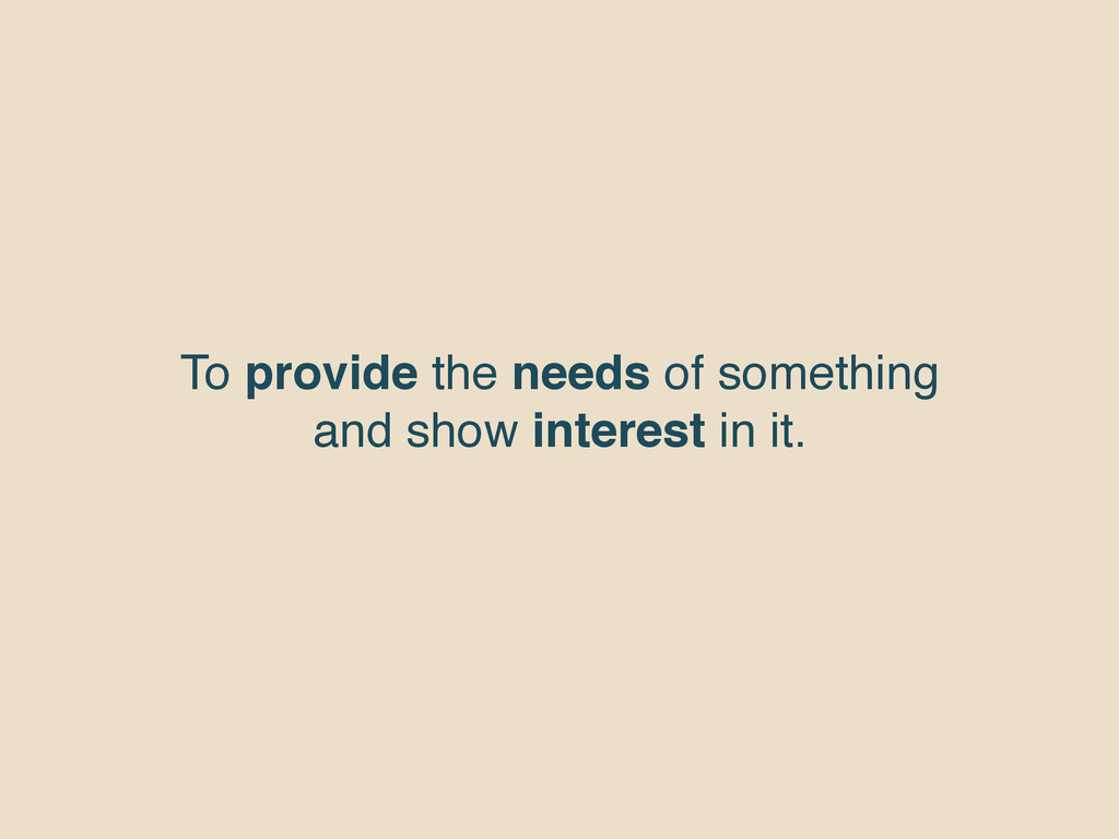 To provide the needs of something and show inte...