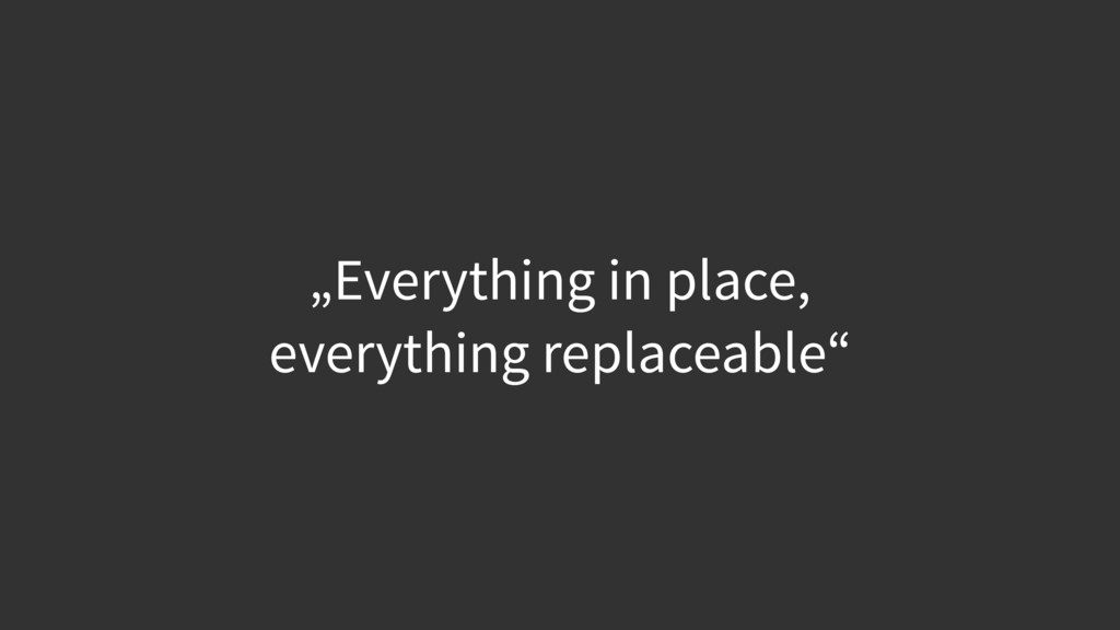 """""""Everything in place,  everything replaceable"""""""