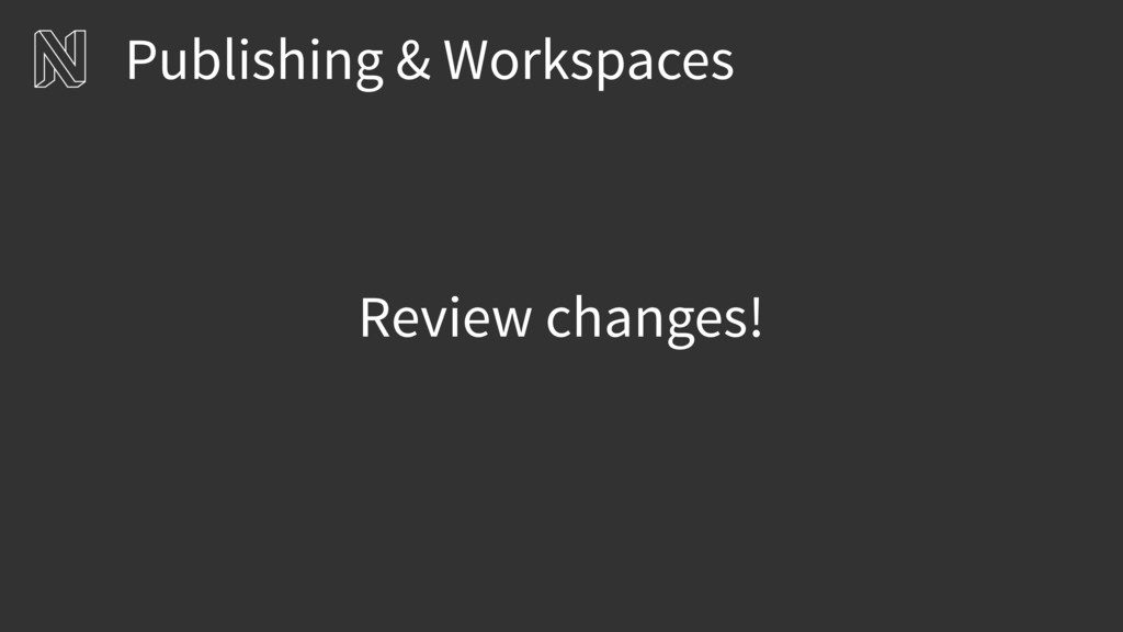 Publishing & Workspaces Review changes!