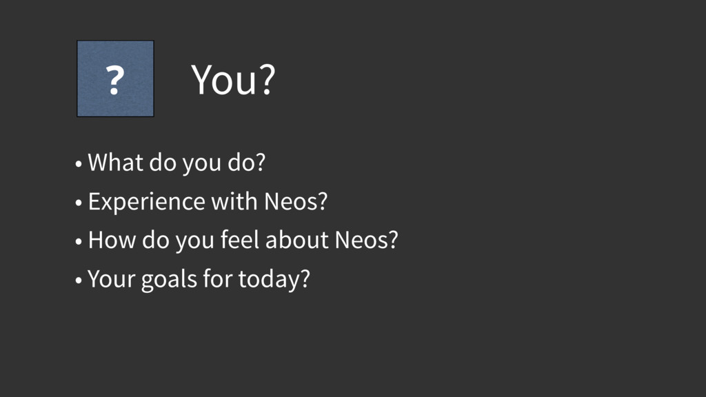 You? • What do you do? • Experience with Neos? ...