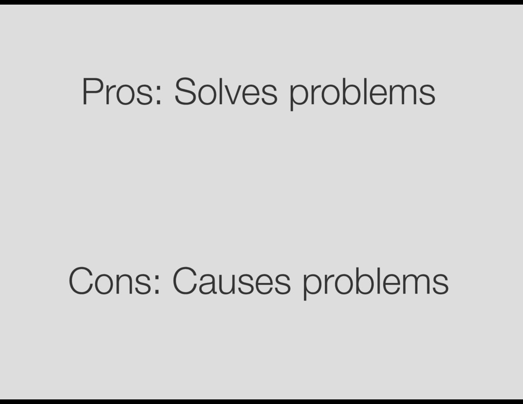 Pros: Solves problems Cons: Causes problems