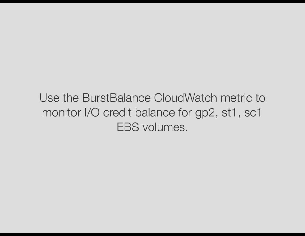 Use the BurstBalance CloudWatch metric to monit...