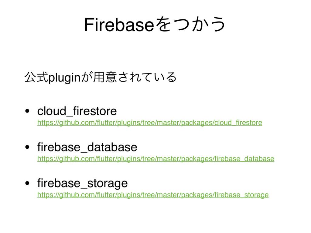 FirebaseΛ͔ͭ͏ ެࣜplugin͕༻ҙ͞Ε͍ͯΔ • cloud_firestore...