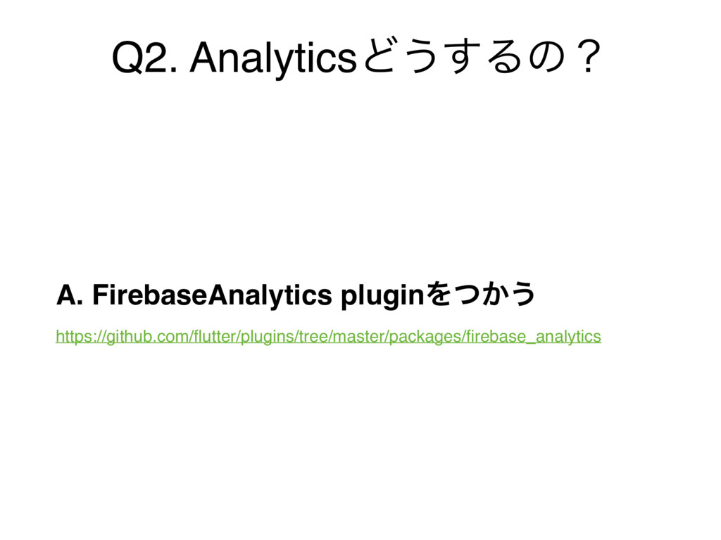 Q2. AnalyticsͲ͏͢Δͷʁ A. FirebaseAnalytics plugin...