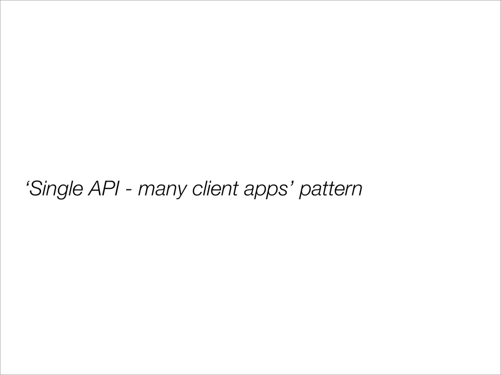 'Single API - many client apps' pattern