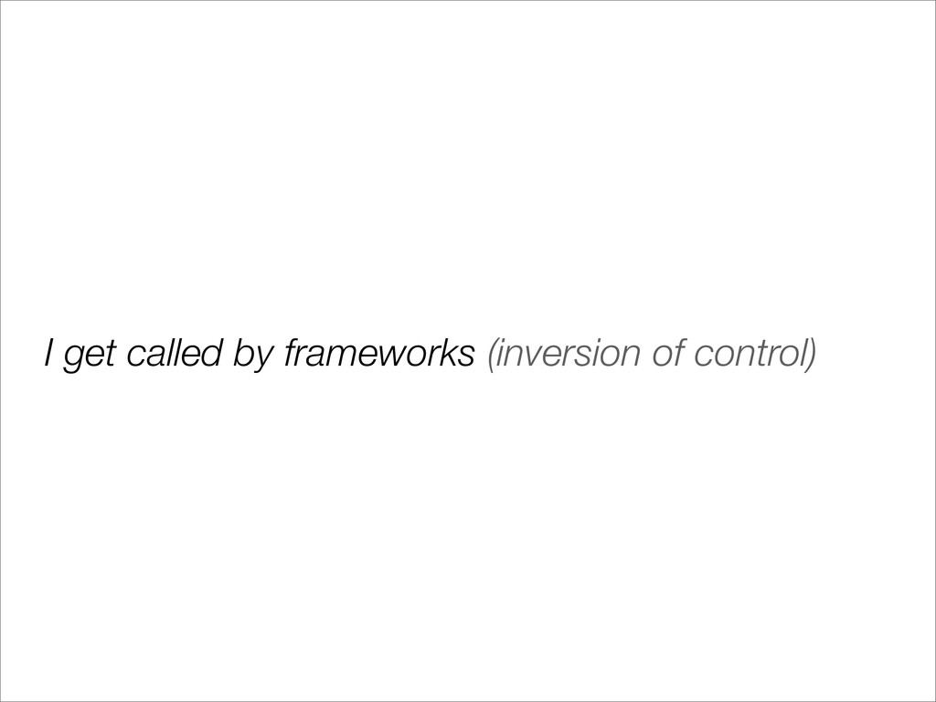 I get called by frameworks (inversion of contro...