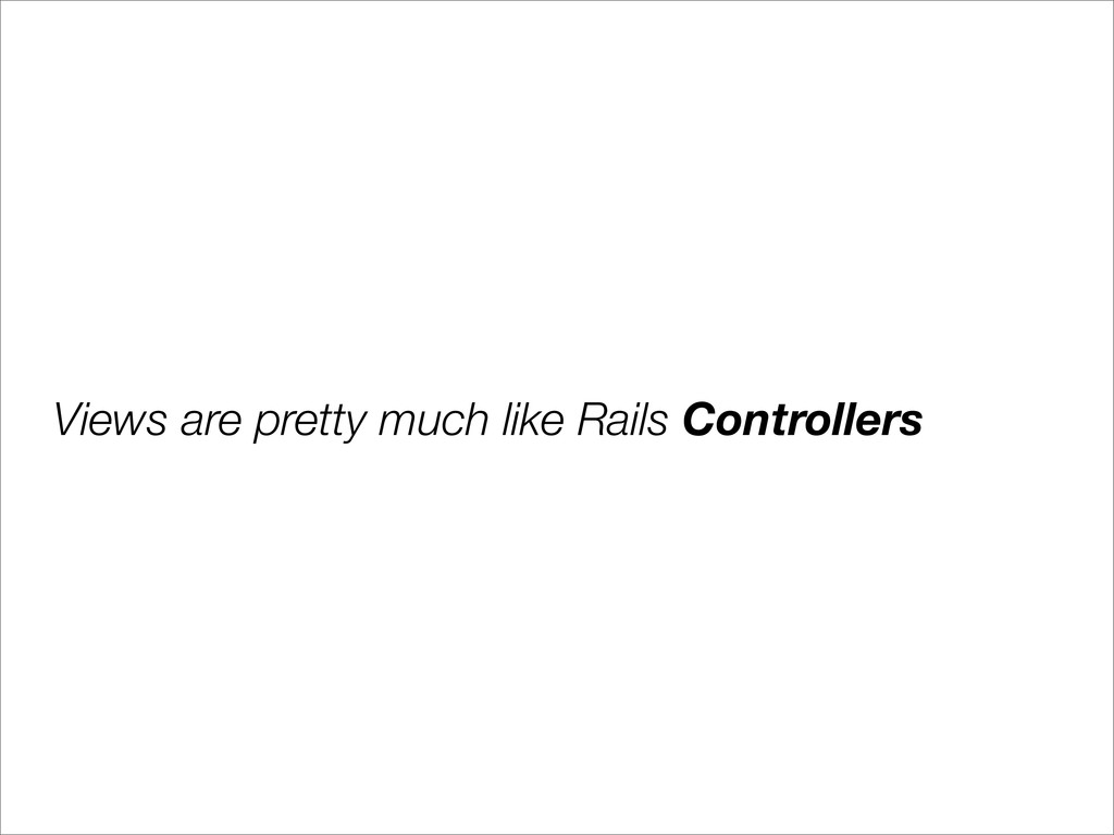 Views are pretty much like Rails Controllers