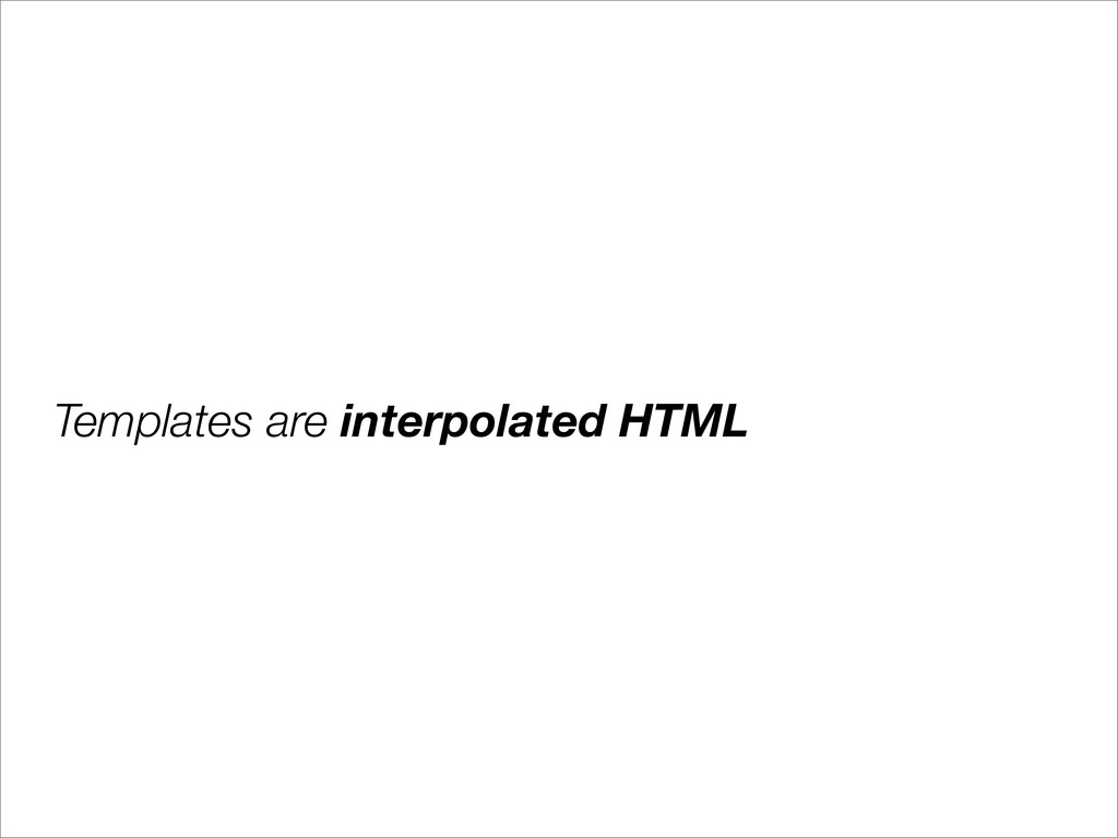 Templates are interpolated HTML