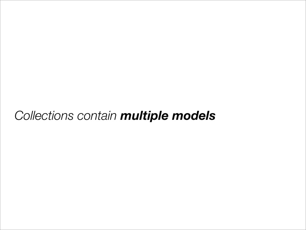 Collections contain multiple models