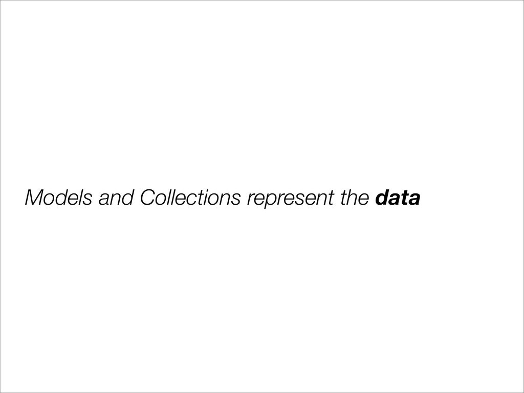 Models and Collections represent the data