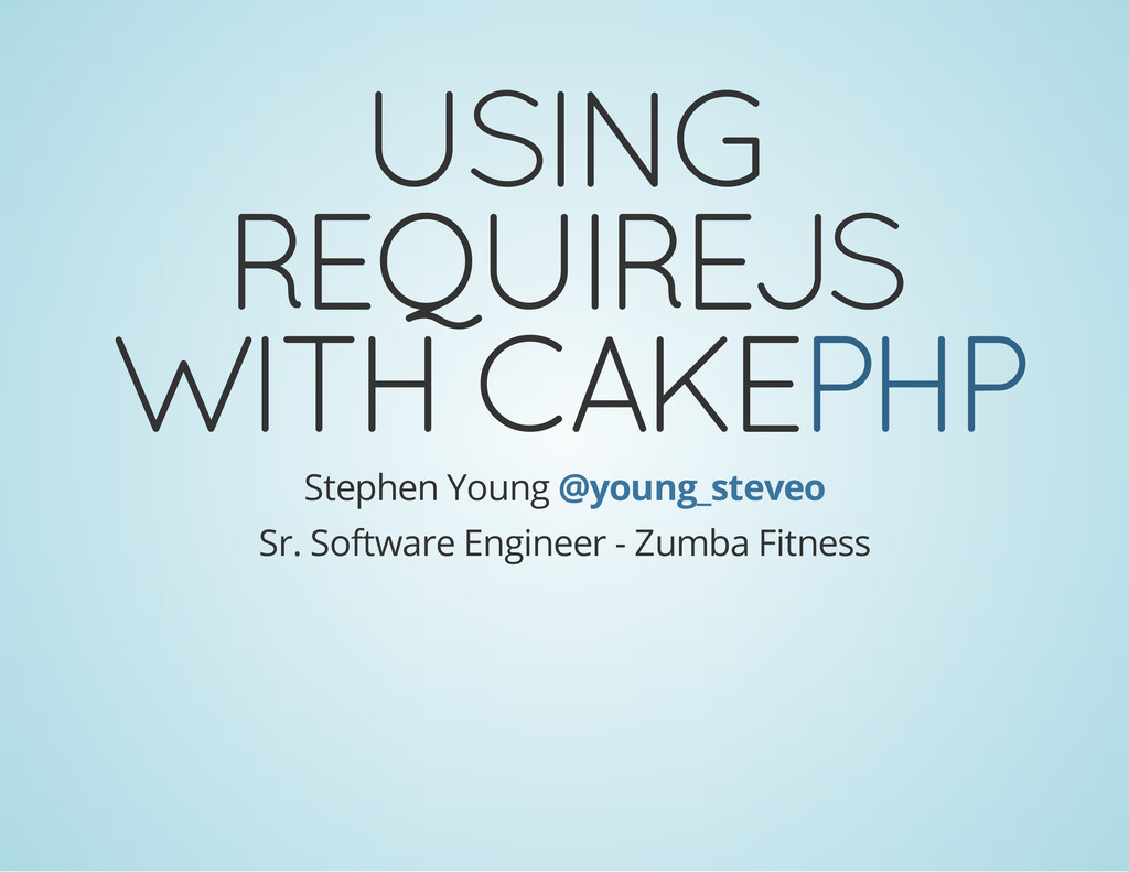 USING REQUIREJS WITH CAKEPHP Stephen Young @you...