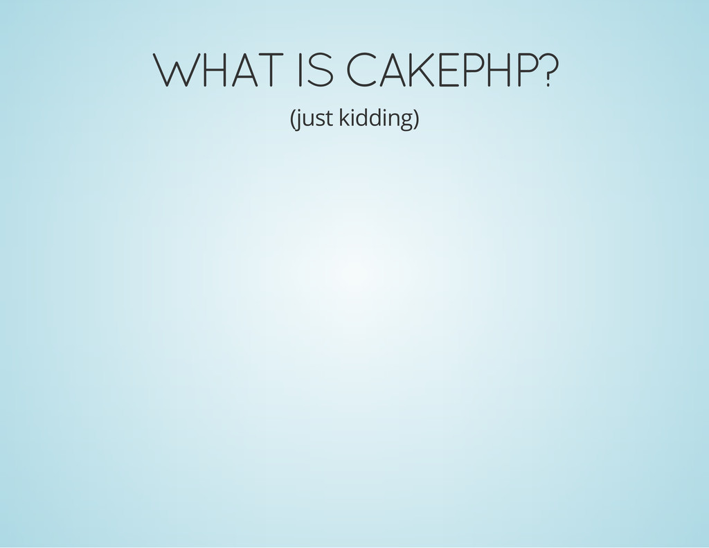 WHAT IS CAKEPHP? (just kidding)