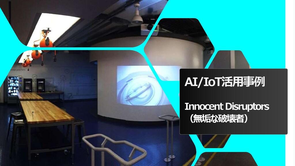 AI/IoT活用事例 Innocent Disruptors (無垢な破壊者)