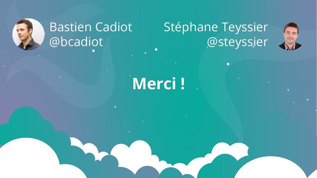 Merci ! Bastien Cadiot @bcadiot Stéphane Teyssi...
