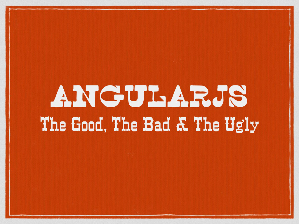 AngularJS The Good, The Bad & The Ugly