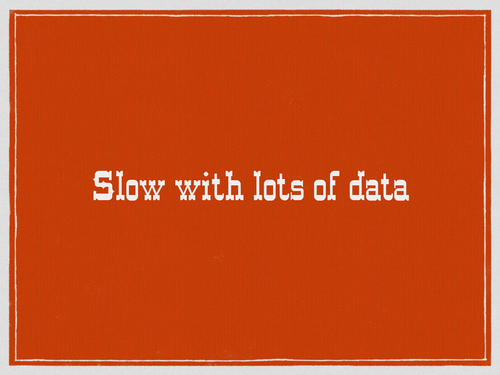 Slow with lots of data