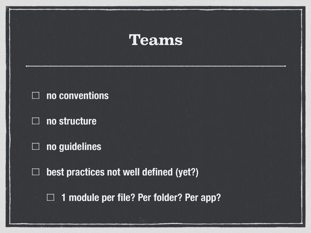 Teams no conventions no structure no guidelines...