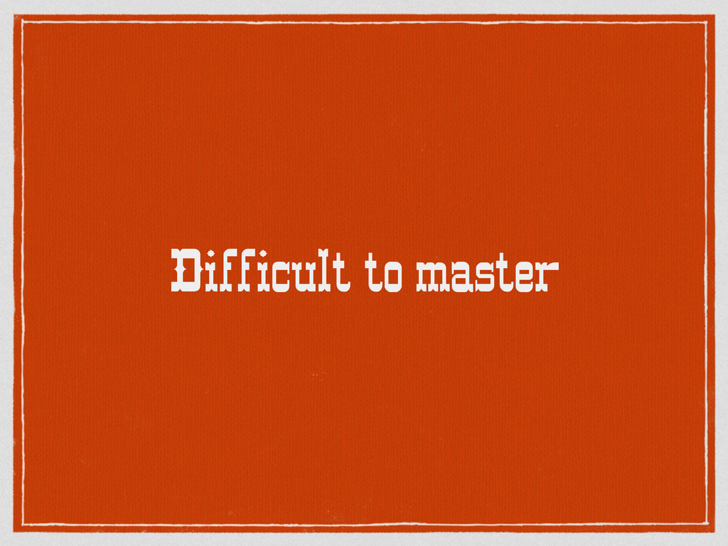 Difficult to master