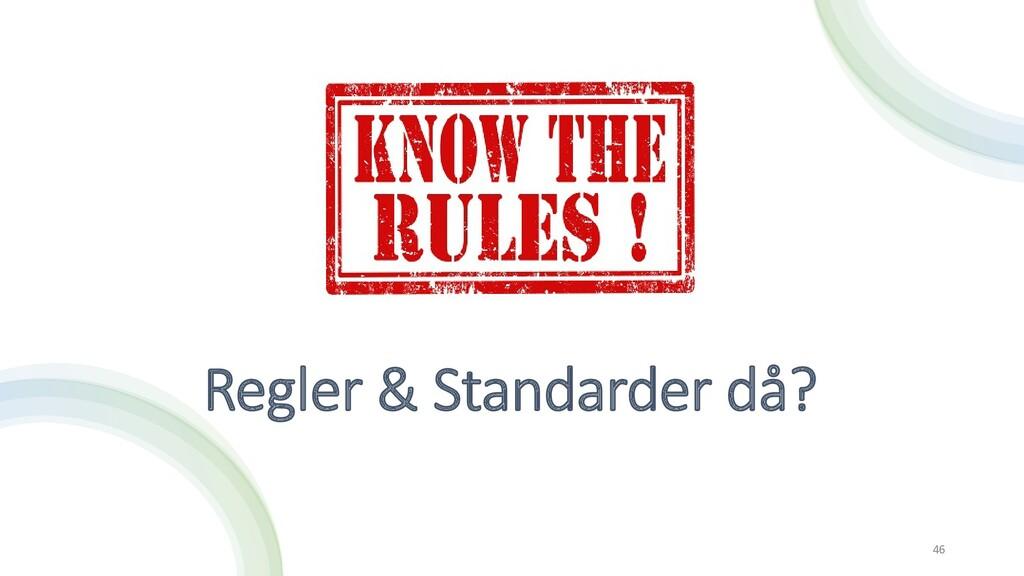 Regler & Standarder då? 46