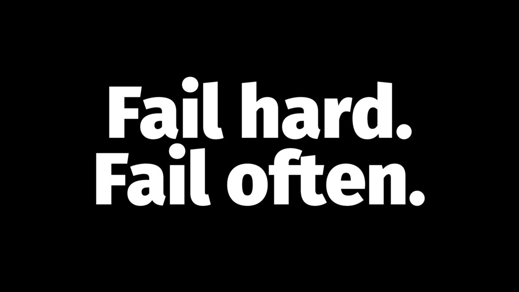 Fail hard. Fail often.