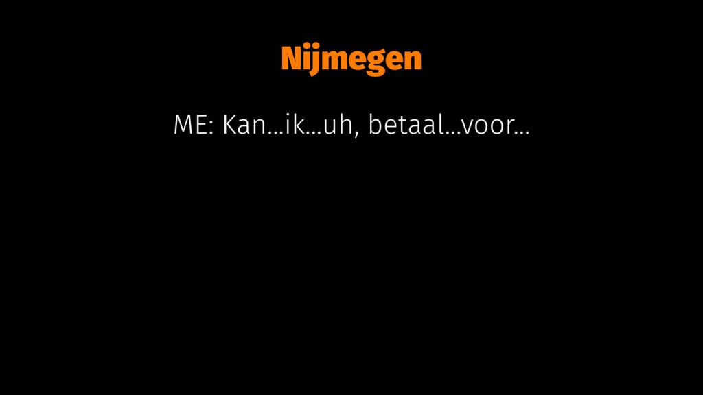 Nijmegen ME: Kan...ik...uh, betaal...voor...