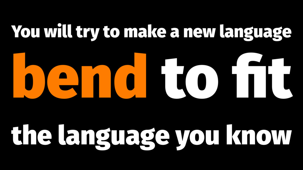 You will try to make a new language bend to fit ...