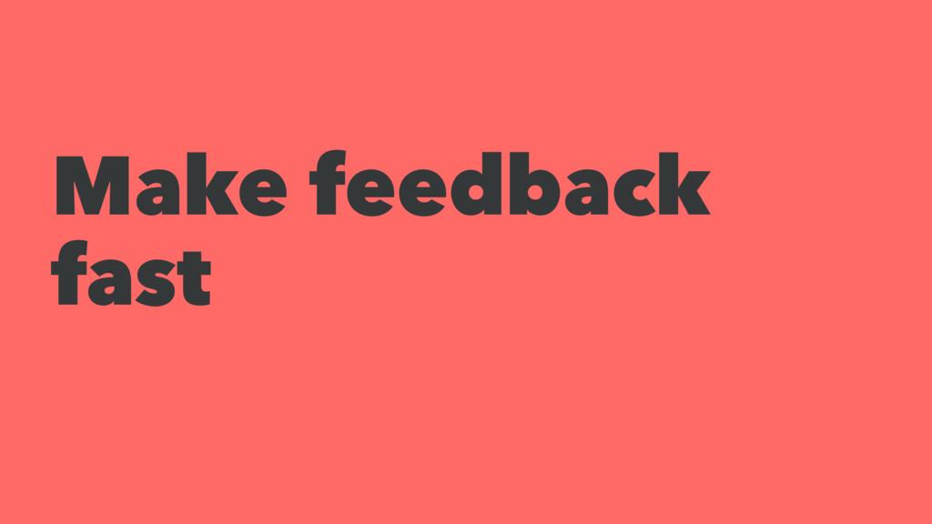 Make feedback fast