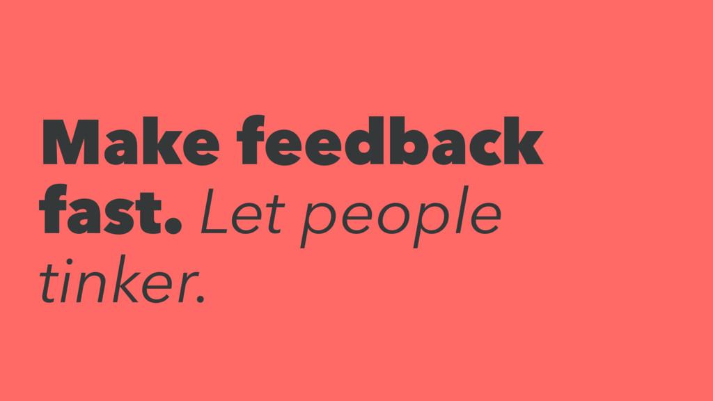 Make feedback fast. Let people tinker.