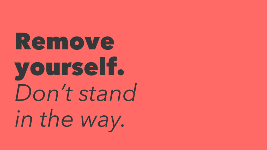 Remove yourself. Don't stand in the way.