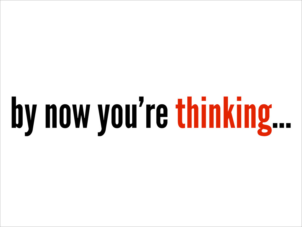 by now you're thinking...