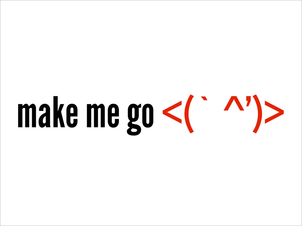 make me go <(` ^')>