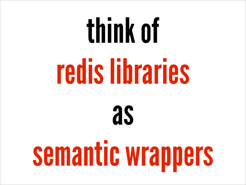 think of redis libraries as semantic wrappers