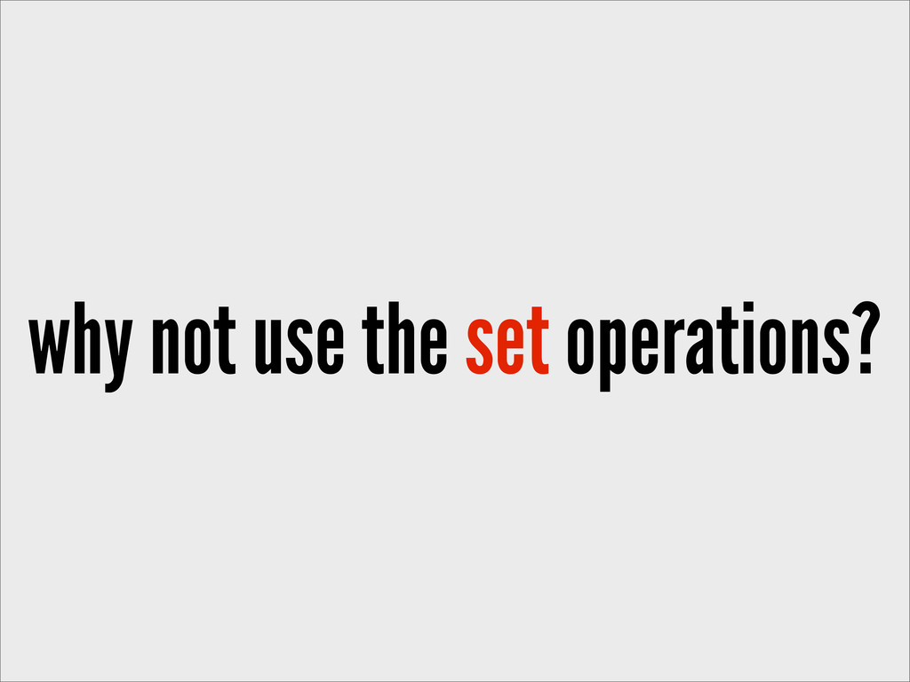 why not use the set operations?