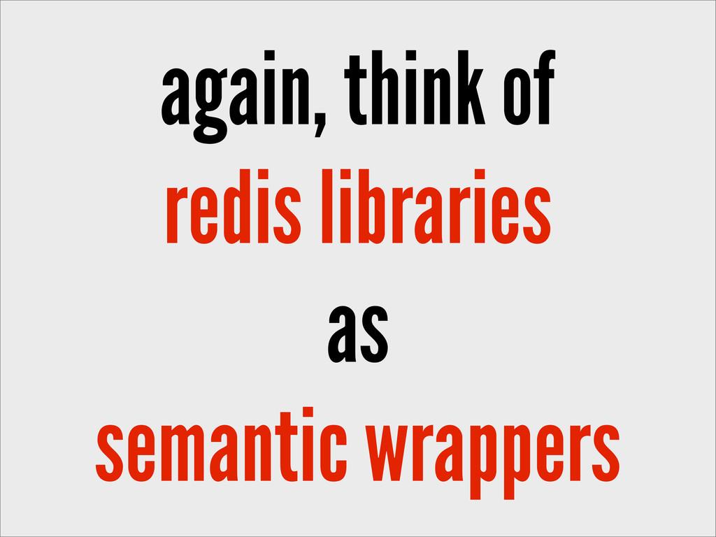 again, think of redis libraries as semantic wra...