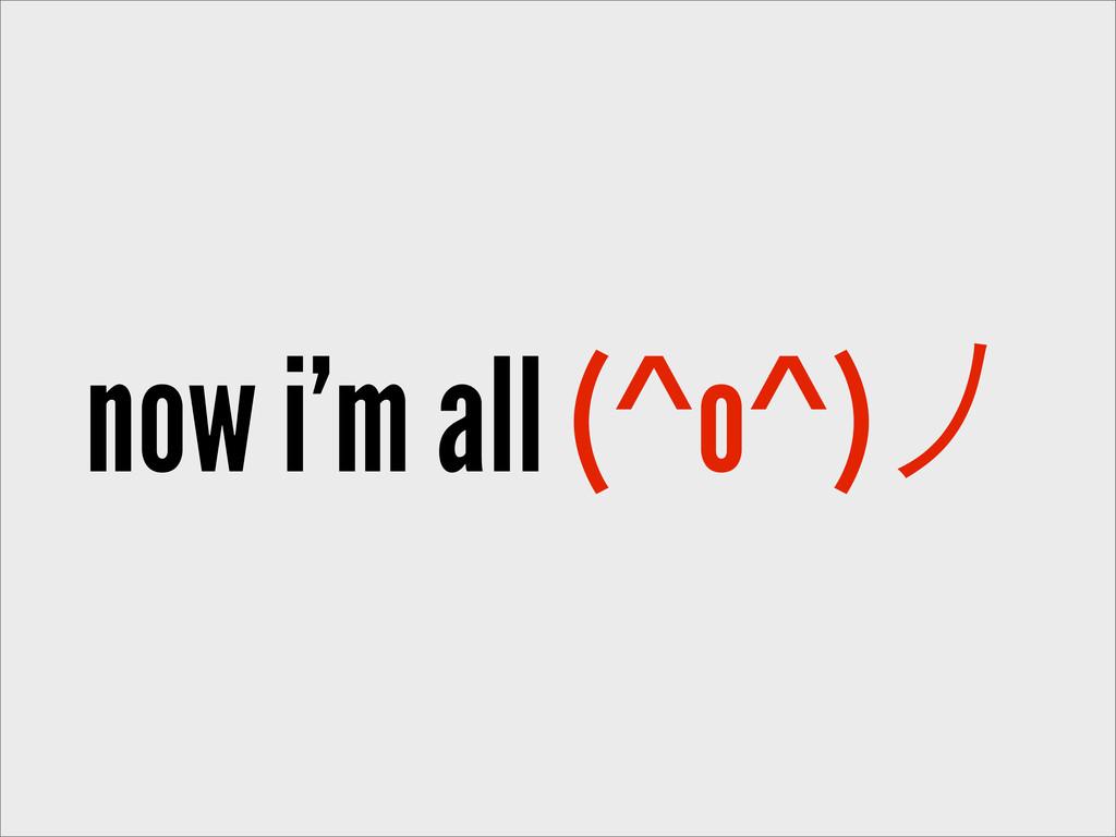 now i'm all (^o^)ခ