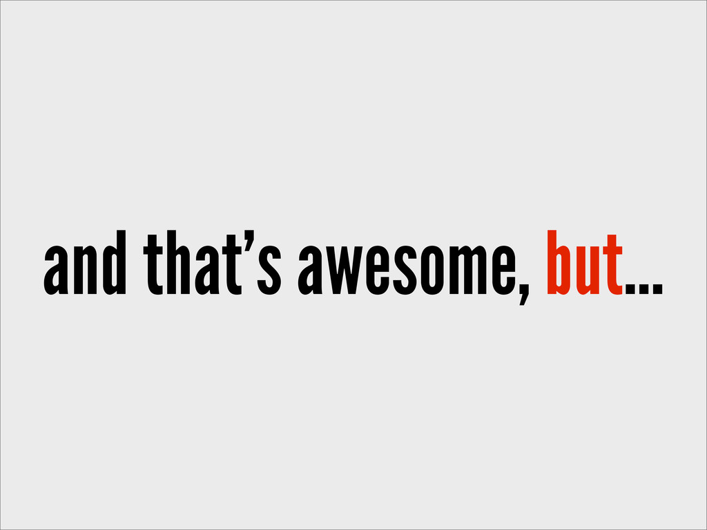 and that's awesome, but...