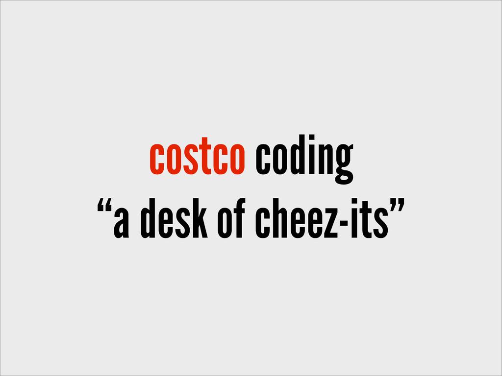 "costco coding ""a desk of cheez-its"""