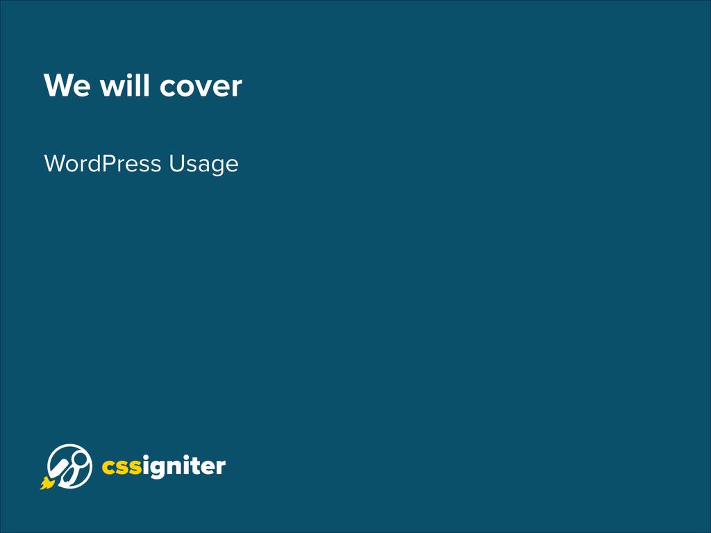 We will cover WordPress Usage