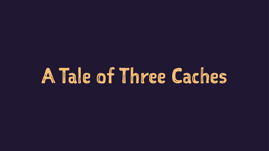 A Tale of Three Caches