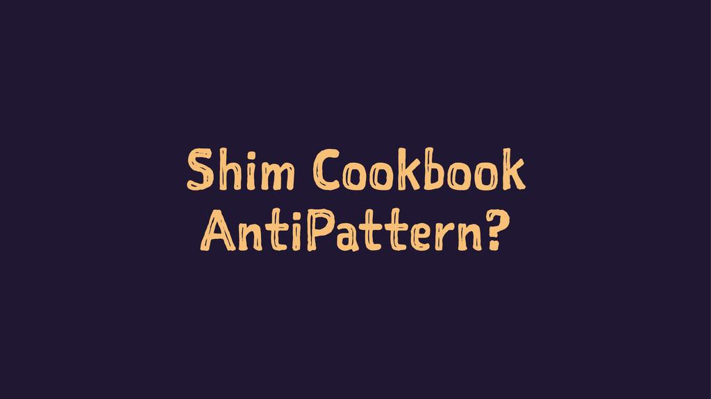 Shim Cookbook AntiPattern?